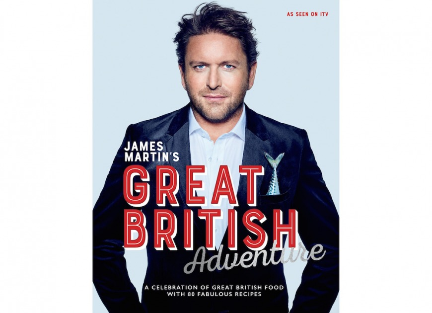James Martin's Great British Adventure: A Celebration Of Great British Food With 80 Fabulous Recipes